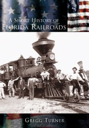 A Short History of Florida Railroads ebook by Gregg Turner