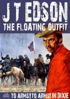 The Floating Outfit 34: To Arms! To Arms in Dixie! ebook by J.T. Edson