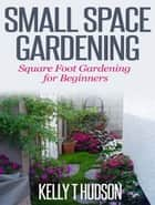 Small Space Gardening - Square Foot Gardening for Beginners ebook by Kelly T. Hudson