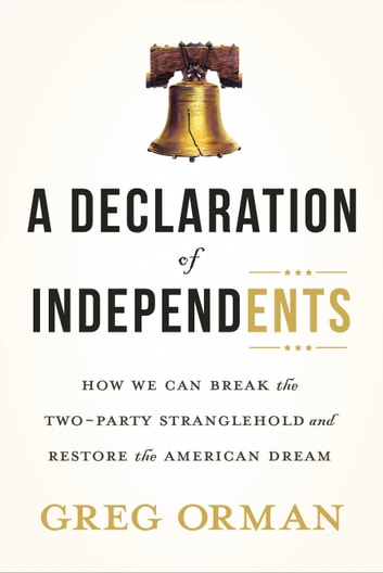 A Declaration of Independents - How We Can Break the Two-Party Stranglehold and Restore the American Dream ebook by Greg Orman