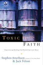 Toxic Faith - Experiencing Healing Over Painful Spiritual Abuse ebook by Stephen Arterburn, Jack Felton