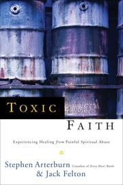 Toxic Faith - Experiencing Healing Over Painful Spiritual Abuse ebook by Stephen Arterburn,Jack Felton
