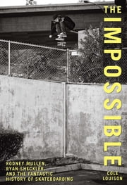Impossible - Rodney Mullen, Ryan Sheckler, and the Fantastic History of Skateboarding ebook by Cole Louison