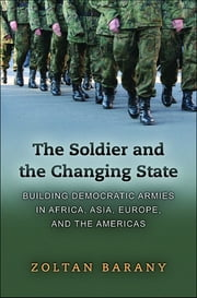 The Soldier and the Changing State - Building Democratic Armies in Africa, Asia, Europe, and the Americas ebook by Zoltan Barany
