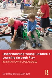 Understanding Young Children's Learning through Play - Building playful pedagogies ebook by Pat Broadhead,Andy Burt