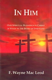 In Him - Our Spiritual Blessings in Christ ebook by F. Wayne Mac Leod