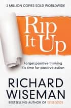 Rip It Up - Forget positive thinking, it's time for positive action eBook by Richard Wiseman