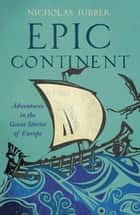 Epic Continent - Adventures in the Great Stories of Europe ebook by Nicholas Jubber