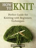 How To Knit: Perfect Guide for Knitting with Beginners Techniques ebook by Judith Simmons