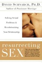 Resurrecting Sex - Solving Sexual Problems and Revolutionizing your Relationship ebook by David Schnarch, James Maddock