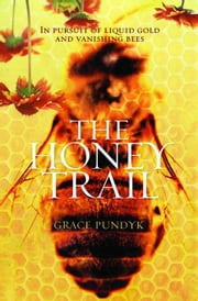 The Honey Trail - In Pursuit of Liquid Gold and Vanishing Bees ebook by Grace Pundyk