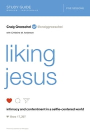 Liking Jesus Study Guide - Intimacy and Contentment in a Selfie-Centered World ebook by Craig Groeschel