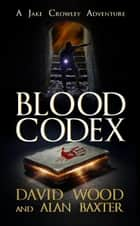 Blood Codex- A Jake Crowley Adventure - Jake Crowley Adventures, #1 ebook by David Wood, Alan Baxter