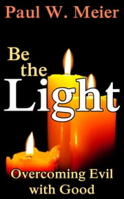 Be the Light - Overcoming Evil with Good ebook by Paul W. Meier