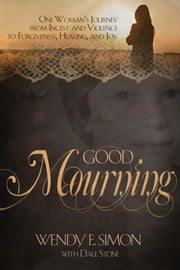 Good Mourning - One Woman's Journey from Incest & Violence to Forgiveness, Healing & Joy ebook by Wendy E. Simon,Dale