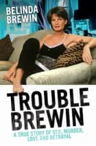 Trouble Brewin - A True Story of Sex, Murder, Love and Betrayal ebook by Belinda Brewin