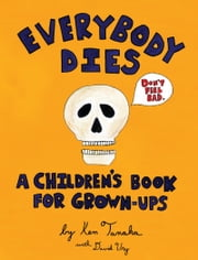 Everybody Dies - A Children's Book for Grown-ups ebook by Ken Tanaka,David Ury