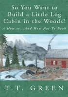 So You Want to Build a Little Log Cabin in the Woods? - A How To...And How Not to Book ebook by T.T. Green