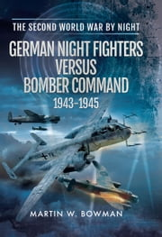 German Night Fighters Versus Bomber Command 1943-1945 ebook by Martin W Bowman