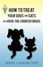 How to Treat Your Dogs and Cats with Over-the-Counter Drugs ebook by Robert L. Ridgway, DVM