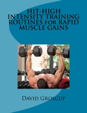 HIT-HIGH INTENSITY TRAINING ROUTINES for RAPID MUSCLE GAINS ebook by David Groscup