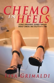 Chemo in Heels - A Diva's Irreverent Journey Through Breast Cancer, One Stiletto at a Time ebook by Lisa Grimaldi