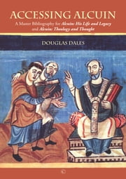 Accessing Alcuin - A Master Bibliography for 'Alcuin: His Life and Legacy' and 'Alcuin: Theology and Thought' ebook by Douglas Dales