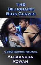 The Billionaire Buys Curves - A BBW Erotic Romance ebook by