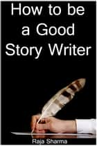 How to be a Good Story Writer ebook by Raja Sharma