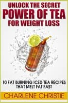 Unlock The Secret Power of Tea For Weight loss - 10 Fat Burning Iced Tea Recipes That Melt Fat Fast ebook by Charlene Christie
