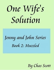 One Wife's Solution (Jenny and John Series) Book 2: Muzzled ebook by Chas Scott