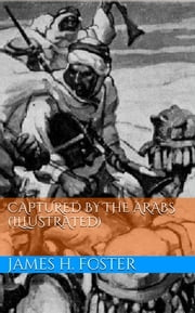 Captured by the Arabs (Illustrated) ebook by James H. Foster
