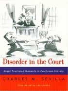 Disorder in the Court: Great Fractured Moments in Courtroom History ebook by Charles M. Sevilla