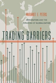 Trading Barriers - Immigration and the Remaking of Globalization ebook by Margaret E. Peters