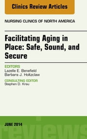 Facilitating Aging in Place: Safe, Sound, and Secure, An Issue of Nursing Clinics, ebook by Lazelle E. Benefield