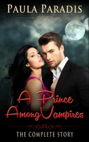 A Prince Among Vampires (The Complete Story) - A Prince Among Vampires ebook by Paula Paradis