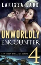 Unworldly Encounter Part 4 - A BBW Alien Romance Serial, #4 ebook by Larissa Ladd