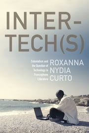 Inter-tech(s) - Colonialism and the Question of Technology in Francophone Literature ebook by Roxanna Nydia Curto