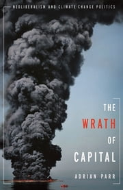 The Wrath of Capital - Neoliberalism and Climate Change Politics ebook by Adrian Parr