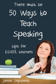 Fifty Ways to Teach Speaking: Tips for ESL/EFL Teachers ebook by Janine Sepulveda