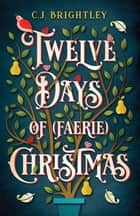 Twelve Days of (Faerie) Christmas ebook by C. J. Brightley