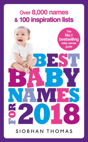 Best Baby Names for 2018: Over 8,000 names and 100 inspiration lists ebook by Siobhan Thomas