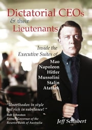 Dictatorial CEOs and their Lieutenants - Inside the Executive Suites of Mao, Napoleon, Hitler, Mussolini, Stalin, Ataturk ebook by Jeff Schubert