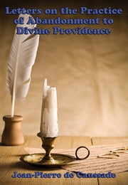 Letters on the Practice of Abandonment to Divine Providence - With linked Table of Contents ebook by Jean-Pierre de Caussade