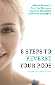 8 Steps to Reverse Your PCOS - A Proven Program to Reset Your Hormones, Repair Your Metabolism, and Restore Your Fertility ebook by Dr. Fiona McCulloch