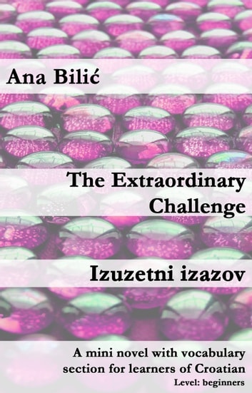 The Extraordinary Challenge / Izuzetni izazov - A mini novel with vocabulary section for learners of Croatian eBook by Ana Bilic