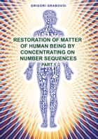 Restoration of Matter of Human Being by Concentrating on Number Sequence - Part 1 ebook by Grigori Grabovoi