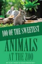 100 of the Sweetest Animals At the Zoo ebook by alex trostanetskiy