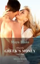 What the Greek's Money Can't Buy (Mills & Boon Modern) (The Untameable Greeks, Book 1) eBook by Maya Blake