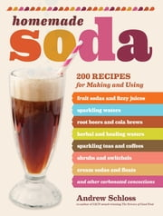 Homemade Soda - 200 Recipes for Making & Using Fruit Sodas & Fizzy Juices, Sparkling Waters, Root Beers & Cola Brews, Herbal & Healing Waters, Sparkling Teas & Coffees, Shrubs & Switchels, Cream Sodas & Floats, & Other Carbonated Concoctions ebook by Andrew Schloss